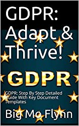 GDPR: Adapt & Thrive!: GDPR: Step By Step Detailed Guide With Key Document Templates (GDPR Guides from Big Mo Book 6)