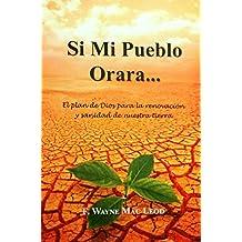 Si Mi Pueblo Orara...: El plan de Dios para la renovación y sanidad de nuestra tierra (Spanish Edition)