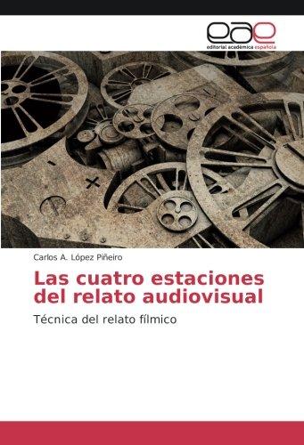 Las cuatro estaciones del relato audiovisual: Técnica del relato fílmico por Carlos A. López Piñeiro