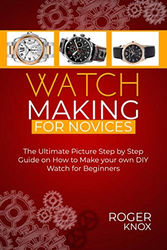 WATCHMAKING FOR NOVICES: The Ultimate Picture Step by Step Guide on How to Make your Own DIY Watch for Beginners (English Edition)