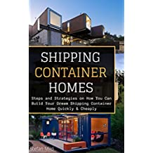 Shipping Container Homes: Steps and Strategies on How You Can Build Your Dream Shipping Container Home Quickly & Cheaply ((Beginners Guide - Step by Step ... Container Houses)) (English Edition)