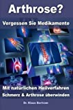 Arthrose? - Vergessen Sie Medikamente ? Mit natürlichen Heilverfahren Schmerz und Arthrose überwinden - Dr. Klaus Bertram