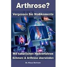 Arthrose? - Vergessen Sie Medikamente – Mit natürlichen Heilverfahren Schmerz und Arthrose überwinden