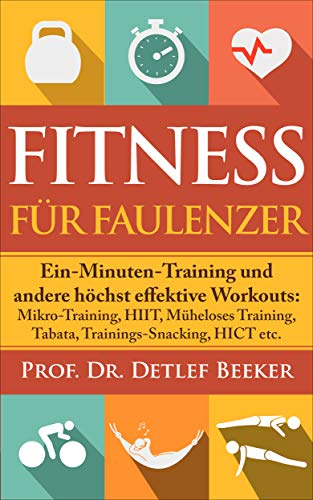 Fitness für Faulenzer: Ein-Minuten-Training & andere höchst effektive Workouts: Mikro-Training, HIIT, Müheloses Training, Tabata, Trainings-Snacking, HICT etc. (5 Minuten für ein besseres Leben 10)