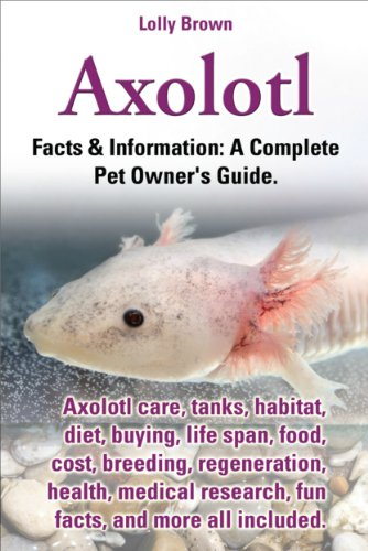 Axolotl.  Facts & Information: A Complete Pet Owner's Guide. Axolotl care, tanks, habitat, diet, buying, life span, food, cost, breeding, regeneration, ... fun facts, and more (English Edition)