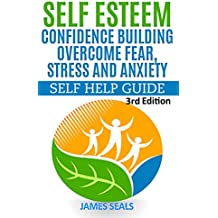 SELF ESTEEM : Confidence Building: Overcome Fear, Stress and Anxiety: Self Help Guide (Self Confidence, Time Management, Self Improvement, Failure, Success Principles, Stress Reduction,)
