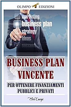 Business Plan Vincente: Per Ottenere Finanziamenti Pubblici e Privati di [Crespi, Elvis]