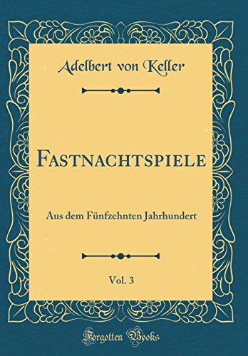 Fastnachtspiele, Vol. 3: Aus dem Fünfzehnten Jahrhundert (Classic Reprint)
