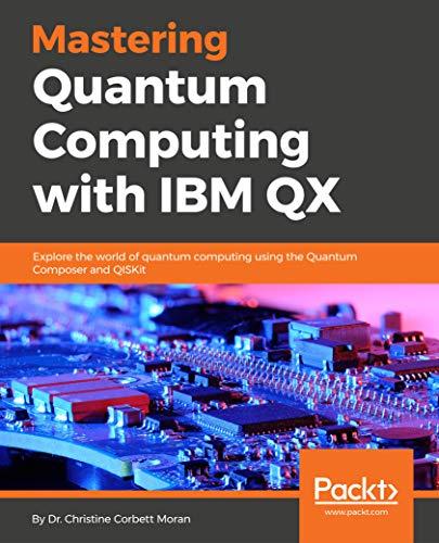 Mastering Quantum Computing with IBM QX: Explore the world of quantum computing using the Quantum Composer and QISKit (English Edition)