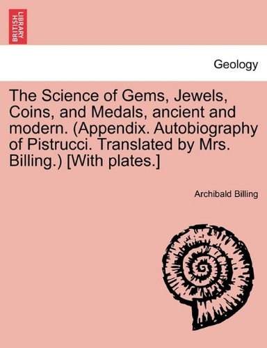The Science of Gems, Jewels, Coins, and Medals, ancient and modern. (Appendix. Autobiography of Pistrucci. Translated by Mrs. Billing.) [With plates.]
