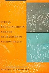 Stress: Aging Brain and the Mechanisms of Neuron Death by Robert M. Sapolsky (1992-11-02)