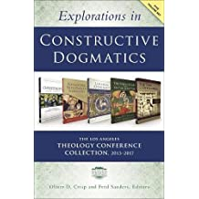 Explorations in Constructive Dogmatics: The Los Angeles Theology Conference Collection, 2013-2017