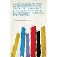 Cabot Bibliography : With an Introductory Essay on the Careers of the Cabots Based Upon an Independent Examination of the Sources of Information