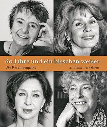 60 Jahre und ein bisschen weiser: 21 Frauen erzählen