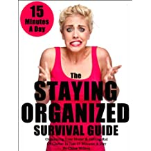 The Staying Organized Survival Guide: Organizing Your Home & Getting Rid Of Clutter In Just 15 Minutes A Day (Home Organization Books) (English Edition)