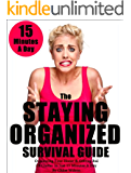 The Staying Organized Survival Guide: Organizing Your Home & Getting Rid Of Clutter In Just 15 Minutes A Day (Home Organization Books)