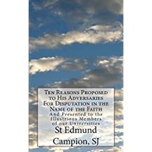 Ten Reasons Proposed to His Adversaries For Disputation in the Name of the Faith: And Presented to the Illustrious Members of our Universities by St Edmund Campion SJ (2013-07-21)