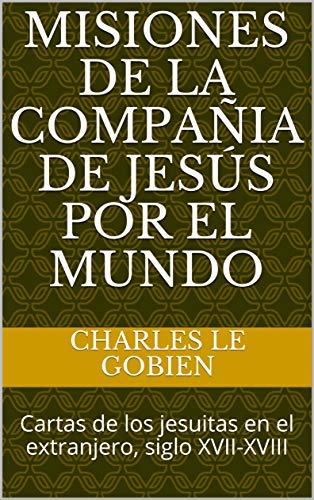 Misiones de la Compañia de Jesús por el Mundo: Cartas de los jesuitas en el extranjero, siglo XVII-XVIII (Vol. 1) por Charles le Gobien