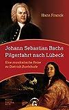 Johann Sebastian Bachs Pilgerfahrt nach Lübeck: Eine musikalische Reise zu Dietrich Buxtehude - Hans Franck