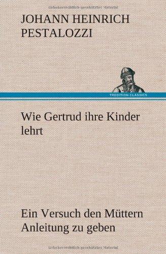 Wie Gertrud ihre Kinder lehrt: Ein Versuch den Müttern Anleitung zu geben, ihre Kinder selbst zu unterrichten, in Briefen