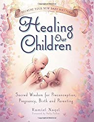 Healing Our Children: Because Your New Baby Matters! Sacred Wisdom for Preconception, Pregnancy, Birth and Parenting