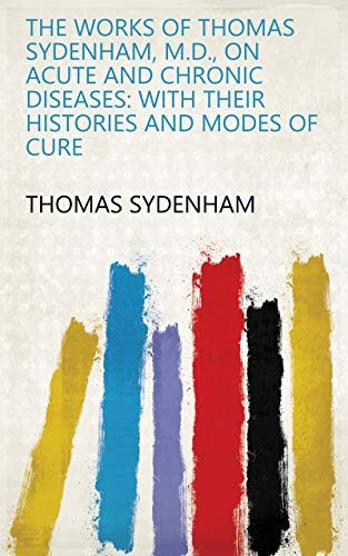 The Works of Thomas Sydenham, M.D., on Acute and Chronic Diseases: With Their Histories and Modes of Cure (English Edition)