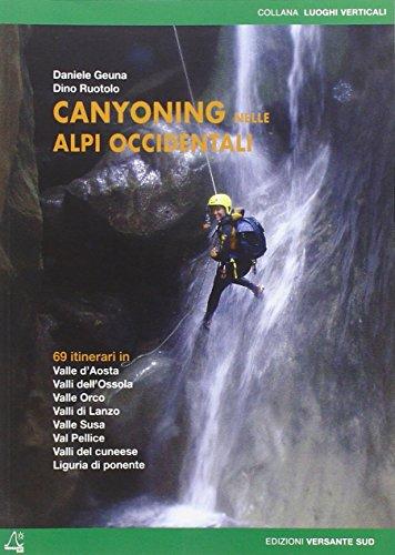 Canyoning nella Alpi Occidentali. 69 itinerari in Valle d'Aosta, Piemonte, Liguria (Luoghi verticali)