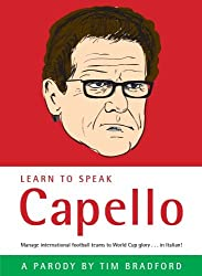 Learn to Speak Capello: A Boxtree Humour Phrase Book: Manage International Football Teams to World Cup Glory ... in Italian! by Tim Bradford (2008-09-05)