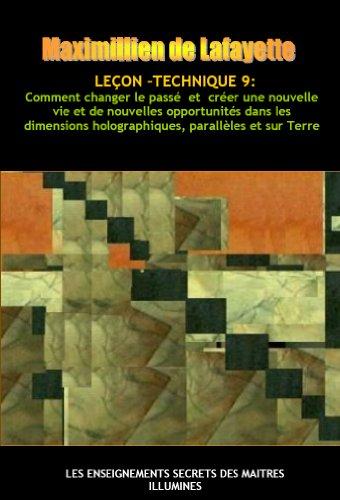 Leçon-Technique 9: Comment changer le passé  et  créer une nouvelle vie et de nouvelles opportunités dans les dimensions holographiques, parallèles et sur Terre par Maximillien de Lafayette