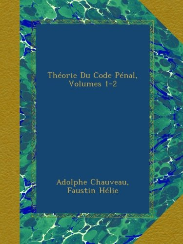 Théorie Du Code Pénal, Volumes 1-2 par Adolphe Chauveau