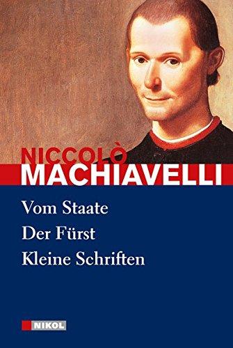 Niccolo Machiavelli: Hauptwerke: Vom Staate, Der Fürst, Kleine Schriften