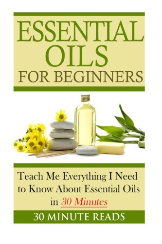 Essential Oils for Beginners: Teach Me Everything I Need To Know About Essential Oils in 30 Minutes (Essential Oils - Lavender - Coconut Oil - Weight Loss - Peppermint Oil)