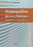 Ostéopathie, 40 cas cliniques : Diagnostics et traitements