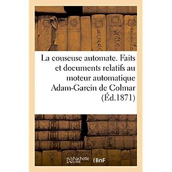 La couseuse automate, faits et documents relatifs au moteur automatique Adam-Garcin de Colmar: depuis son origine en Alsace jusqu'à sa translation en Picardie