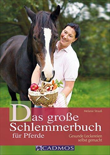 Das große Schlemmerbuch für Pferde: Gesunde Leckereien selbst gemacht (Cadmos Pferdewelt)