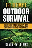 Ultimate Outdoor Survival: The Ultimate Outdoor Survival Guide for Staying Alive and Surviving in the Wilderness (2nd Edition)
