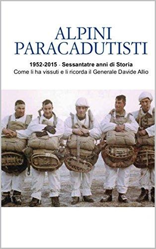 ALPINI PARACADUTISTI: 1952-2015 - Sessantatré anni di Storia Come li ha vissuti e li ricorda il Generale Davide Allio di Davide Allio