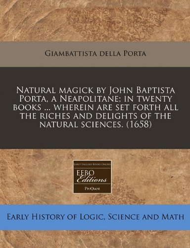 Natural magick by John Baptista Porta, a Neapolitane; in twenty books ... wherein are set forth all the riches and delights of the natural sciences. (1658) por Giambattista della Porta