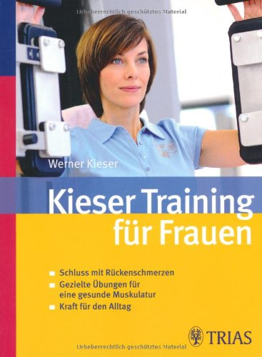 Kieser-Training für Frauen: Schluss mit Rückenschmerzen - Gezielte Übungen für eine gesunde Muskulatur - Kraft für den Alltag