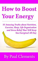 How to Boost Your Energy - 55 Amazing Truths about Nutrition, Exercise, Sleep, Life Organization and Stress Relief That Will Keep You Energized All Day (Health, Nutrition and Wellness Series Book 4)