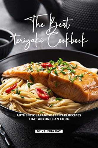 The Best Teriyaki Cookbook: Authentic Japanese Teriyaki Recipes That Anyone Can Cook (English Edition)