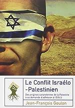 Le Conflit Israélo-Palestinien - Des origines cananéennes de la Palestine à sa demande d'adhésion à l'ONU de Jean-François Goulon