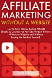 Affiliate Marketing Without a Website: How to Earn Money Selling Affiliate  Ebooks & Courses via YouTube Product Reviews...Without a Website and Without Buying the Product Yourself.