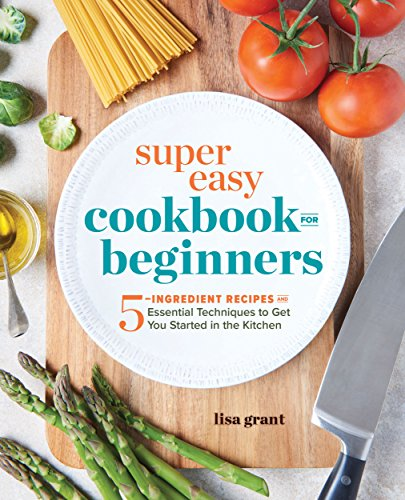 Download free pdf super easy cookbook for beginners 5 ingredient super easy cookbook for beginners 5 ingredient recipes and essential techniques to get you started in the kitchen by lisa grant read online forumfinder Images