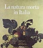 La natura morta in Italia. Ediz. illustrata