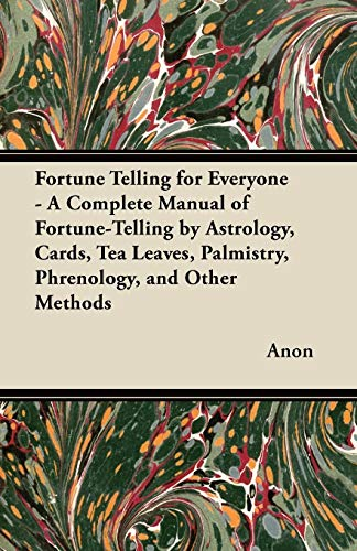 Fortune Telling for Everyone - A Complete Manual of Fortune-Telling by Astrology, Cards, Tea Leaves, Palmistry, Phrenology, and Other Methods por Anon