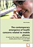 The contemporary emergence of health concerns related to mobile phones: A study of the origins and diffusion of mobile p