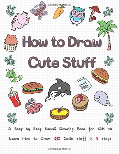 How to Draw Cute Stuff: A Step by Step Kawaii Drawing Book for Kids to Learn How to Draw 180 Cutie Stuff In 4 Easy Steps