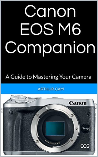 Canon EOS M6 Companion: A Guide to Mastering Your Camera (English Edition) Canon Cams