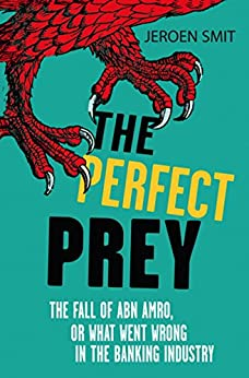 The Perfect Prey: The fall of ABN Amro, or: what went wrong in the banking industry by [Smit, Jeroen]